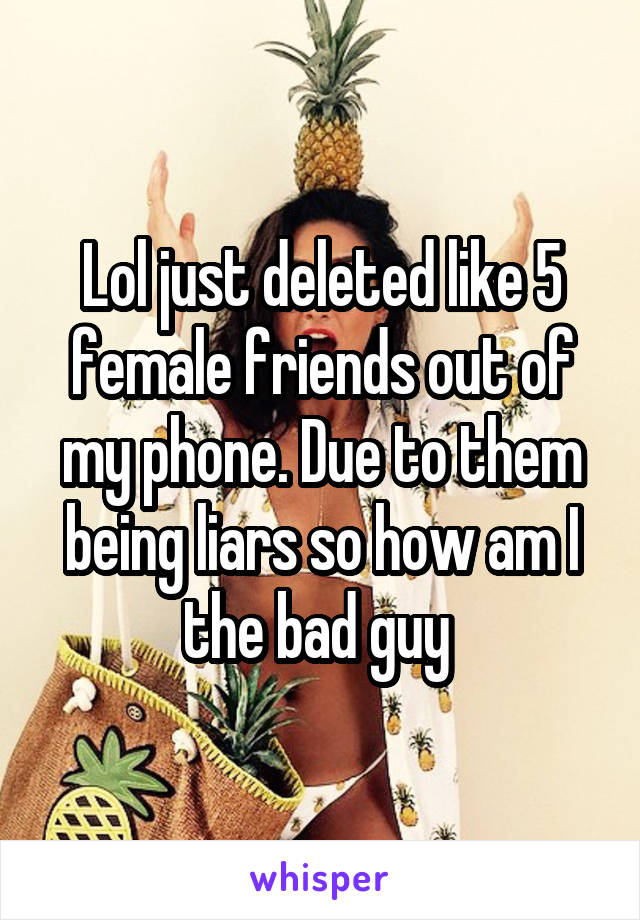 Lol just deleted like 5 female friends out of my phone. Due to them being liars so how am I the bad guy