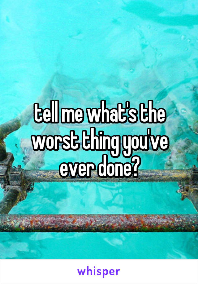 tell me what's the worst thing you've ever done?