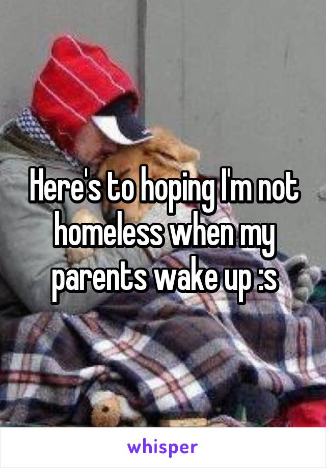 Here's to hoping I'm not homeless when my parents wake up :s