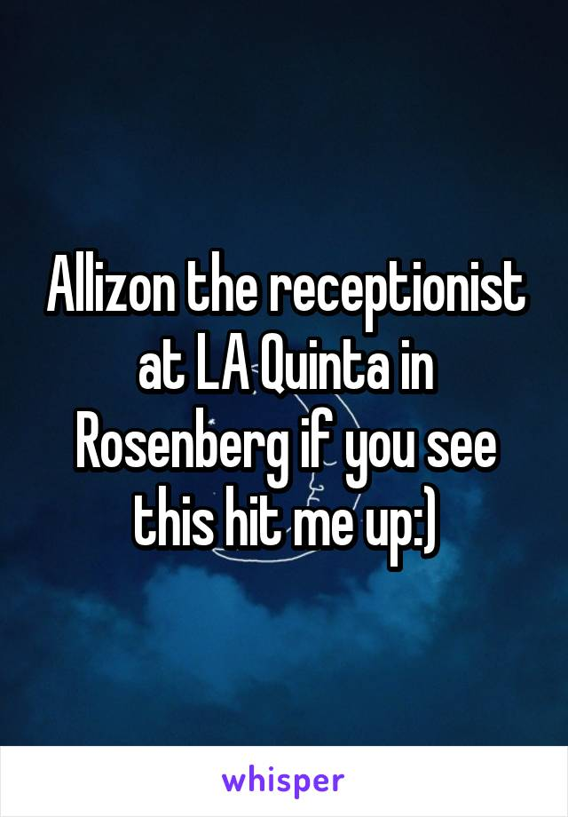 Allizon the receptionist at LA Quinta in Rosenberg if you see this hit me up:)