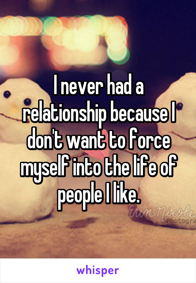 I never had a relationship because I don't want to force myself into the life of people I like.