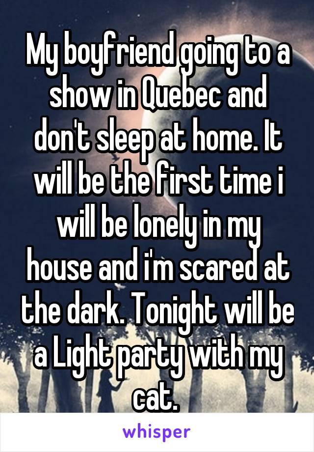 My boyfriend going to a show in Quebec and don't sleep at home. It will be the first time i will be lonely in my house and i'm scared at the dark. Tonight will be a Light party with my cat.