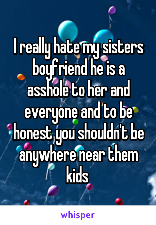 I really hate my sisters boyfriend he is a asshole to her and everyone and to be honest you shouldn't be anywhere near them kids