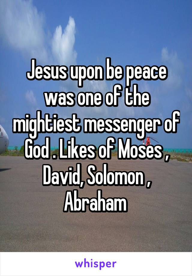Jesus upon be peace was one of the mightiest messenger of God . Likes of Moses , David, Solomon , Abraham