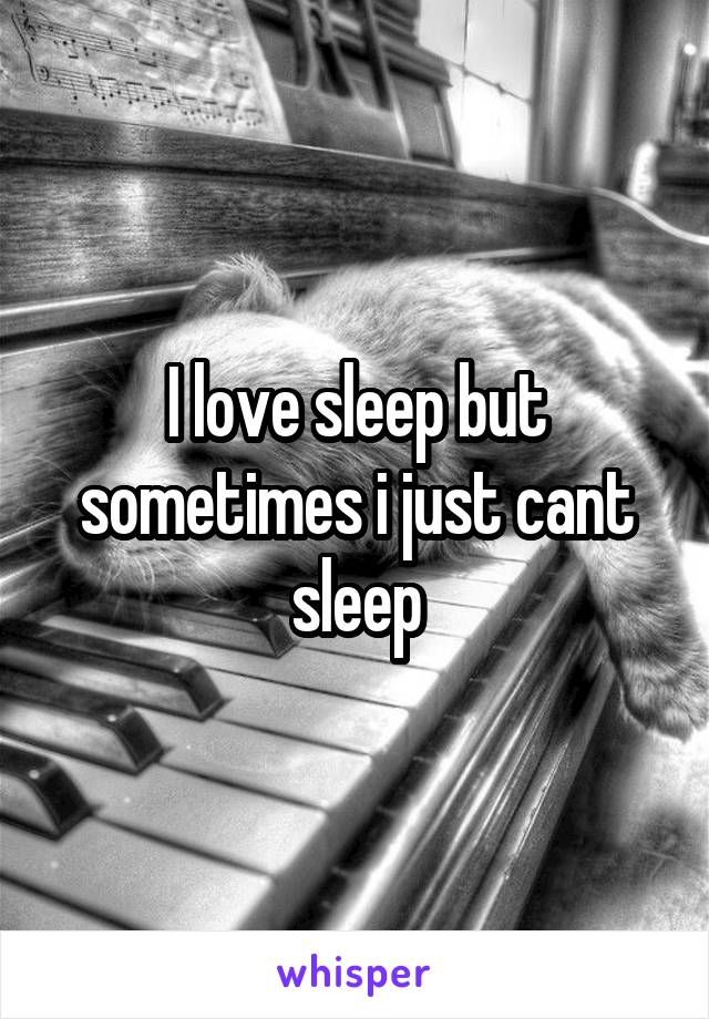 I love sleep but sometimes i just cant sleep