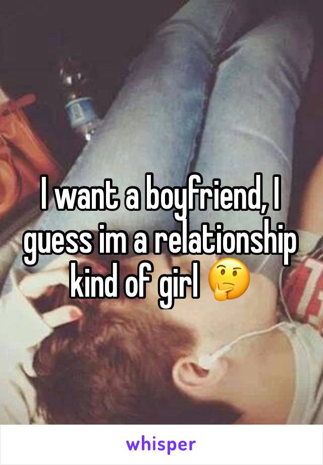 I want a boyfriend, I guess im a relationship kind of girl 🤔