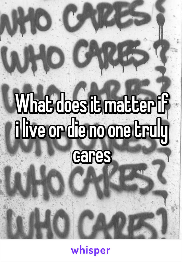 What does it matter if i live or die no one truly cares