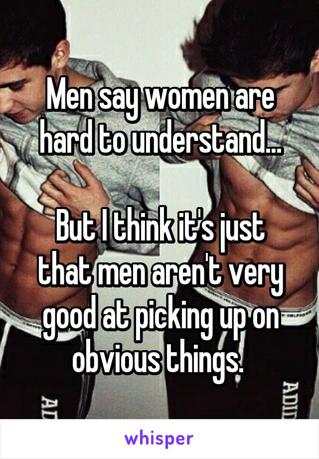Men say women are hard to understand...  But I think it's just that men aren't very good at picking up on obvious things.