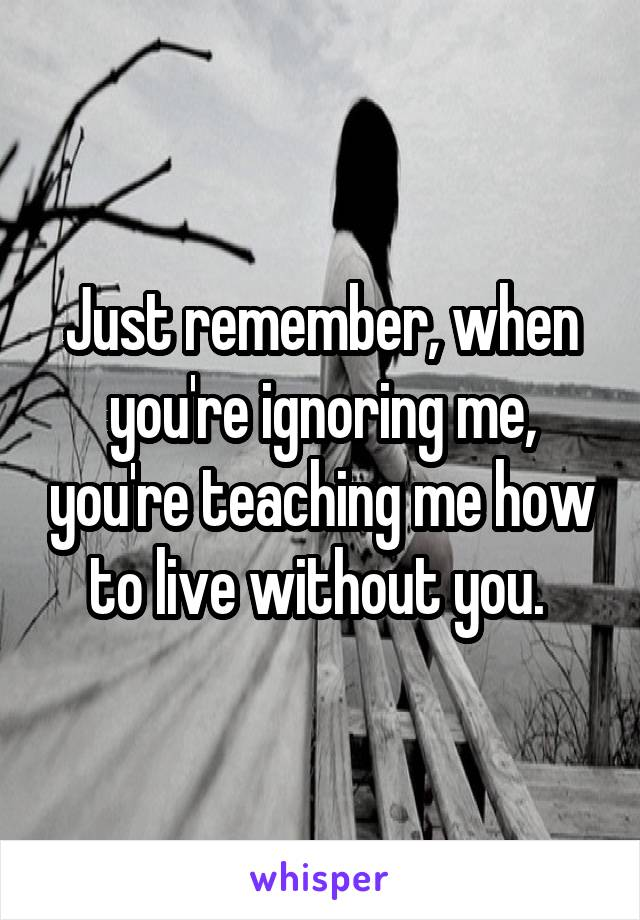 Just remember, when you're ignoring me, you're teaching me how to live without you.