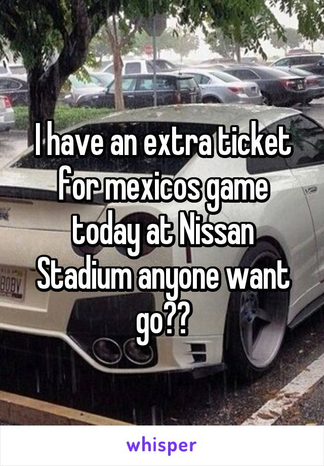 I have an extra ticket for mexicos game today at Nissan Stadium anyone want go??