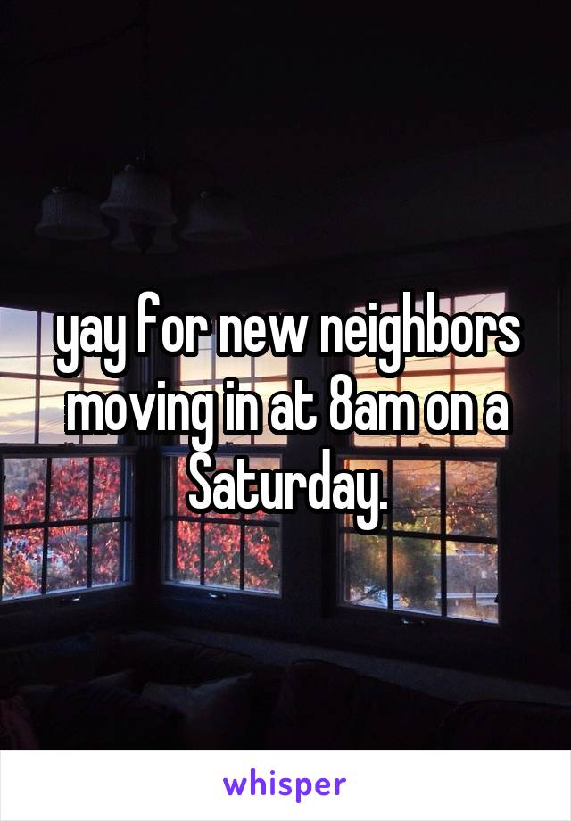 yay for new neighbors moving in at 8am on a Saturday.