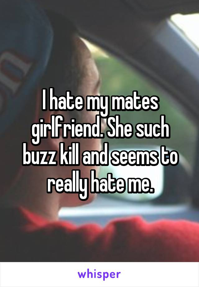 I hate my mates girlfriend. She such buzz kill and seems to really hate me.