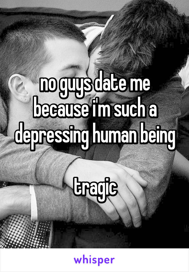 no guys date me because i'm such a depressing human being  tragic