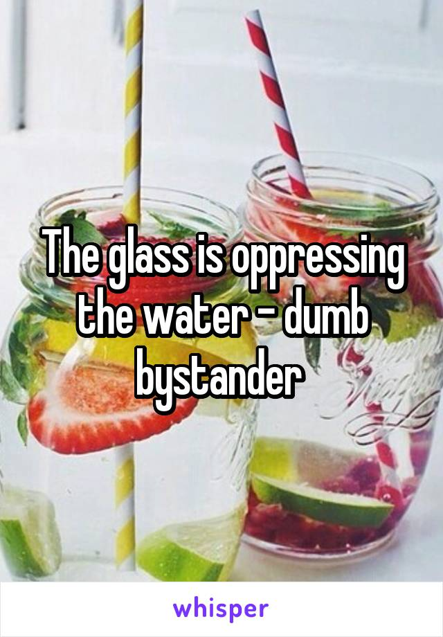 The glass is oppressing the water - dumb bystander