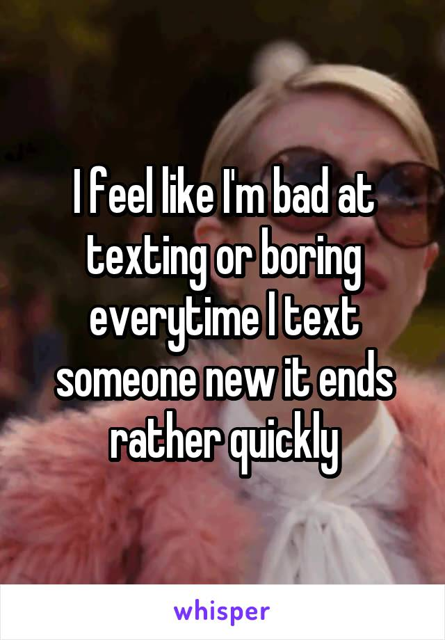 I feel like I'm bad at texting or boring everytime I text someone new it ends rather quickly
