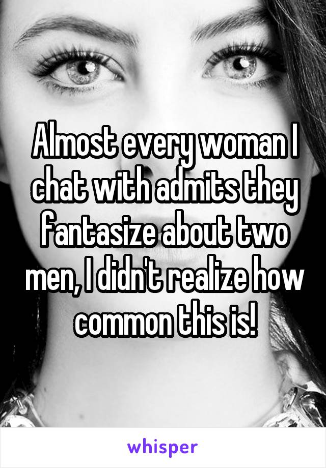 Almost every woman I chat with admits they fantasize about two men, I didn't realize how common this is!