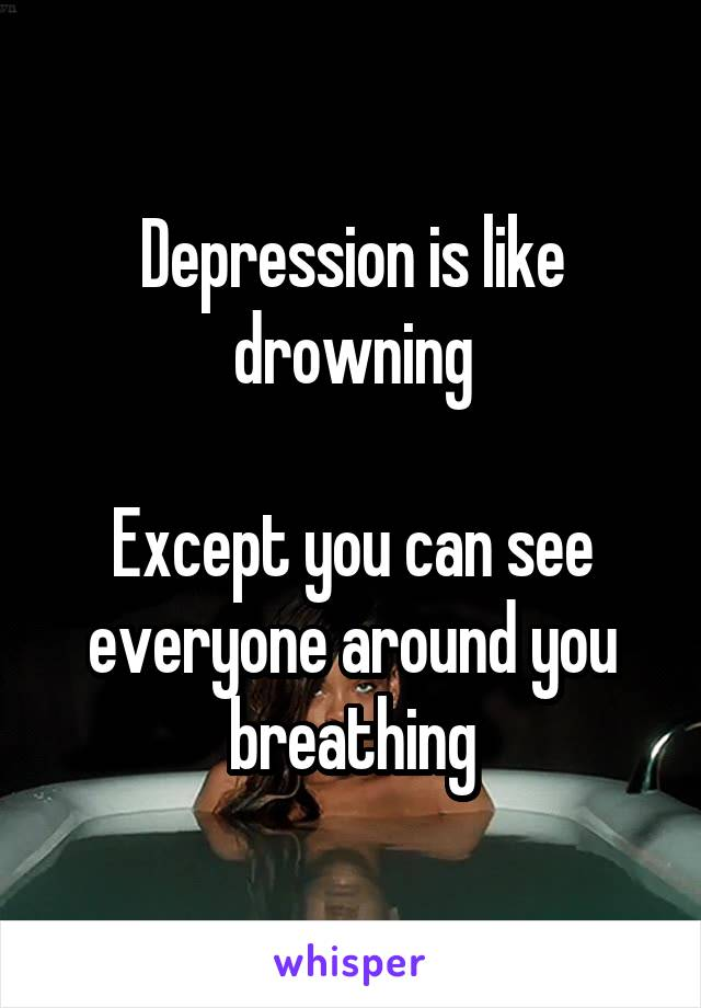Depression is like drowning  Except you can see everyone around you breathing