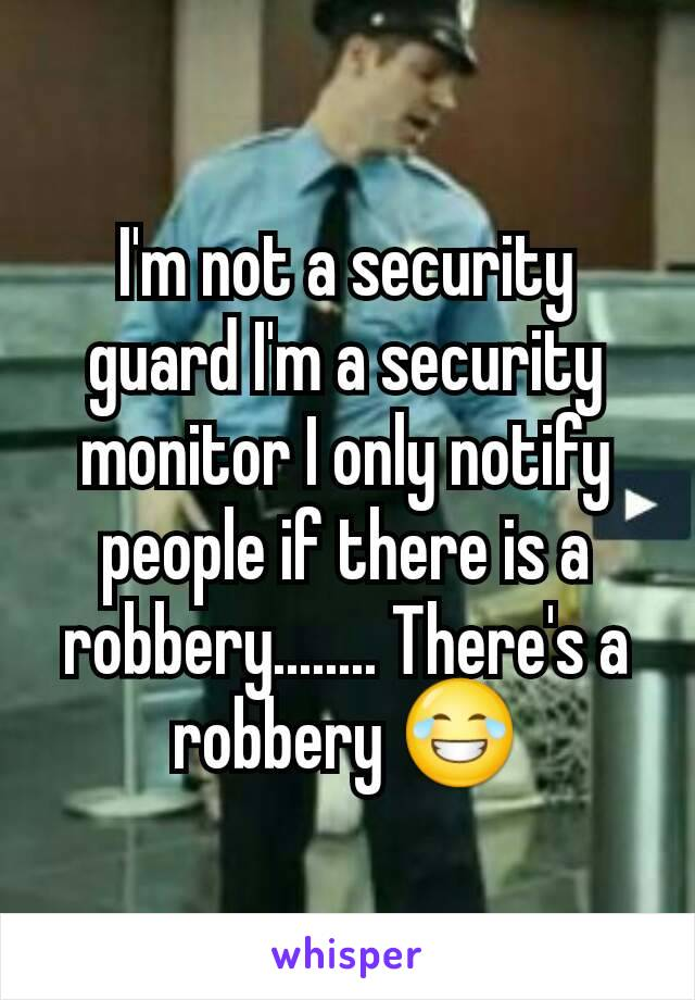 I'm not a security guard I'm a security monitor I only notify people if there is a robbery........ There's a robbery 😂