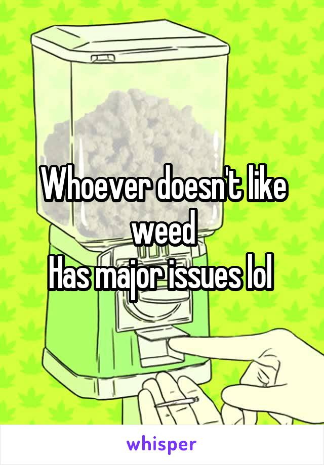Whoever doesn't like weed Has major issues lol