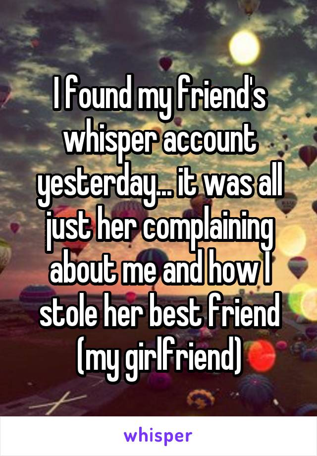 I found my friend's whisper account yesterday... it was all just her complaining about me and how I stole her best friend (my girlfriend)
