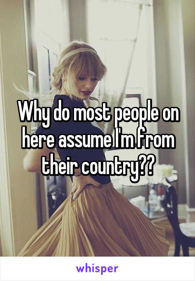 Why do most people on here assume I'm from their country??