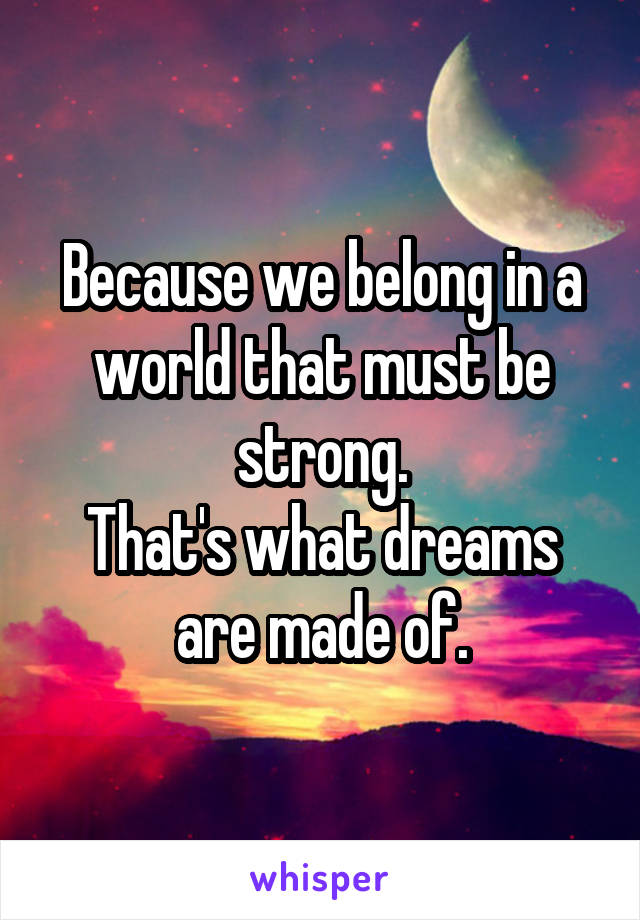 Because we belong in a world that must be strong. That's what dreams are made of.
