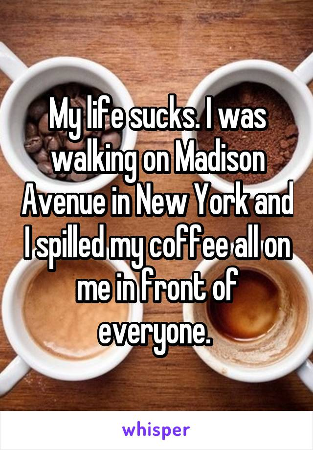 My life sucks. I was walking on Madison Avenue in New York and I spilled my coffee all on me in front of everyone.