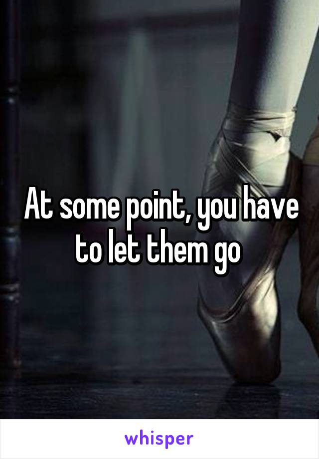 At some point, you have to let them go