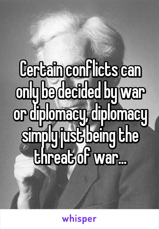 Certain conflicts can only be decided by war or diplomacy, diplomacy simply just being the threat of war...