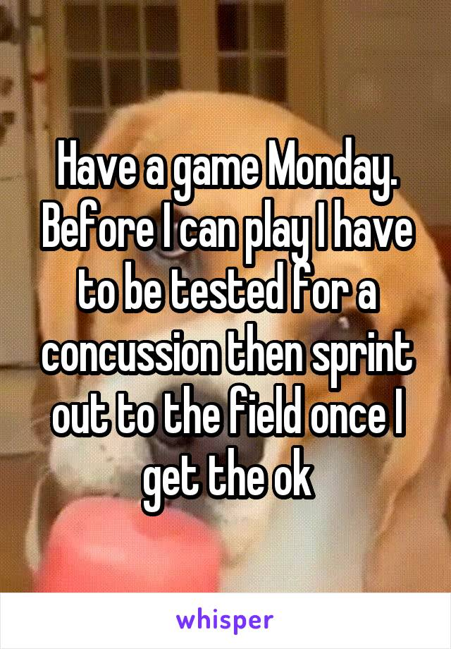 Have a game Monday. Before I can play I have to be tested for a concussion then sprint out to the field once I get the ok
