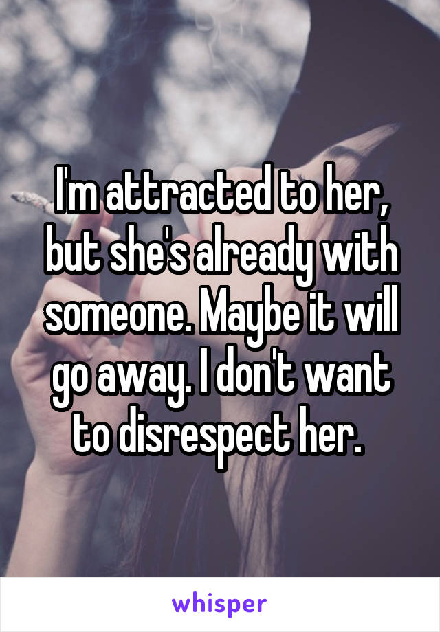 I'm attracted to her, but she's already with someone. Maybe it will go away. I don't want to disrespect her.