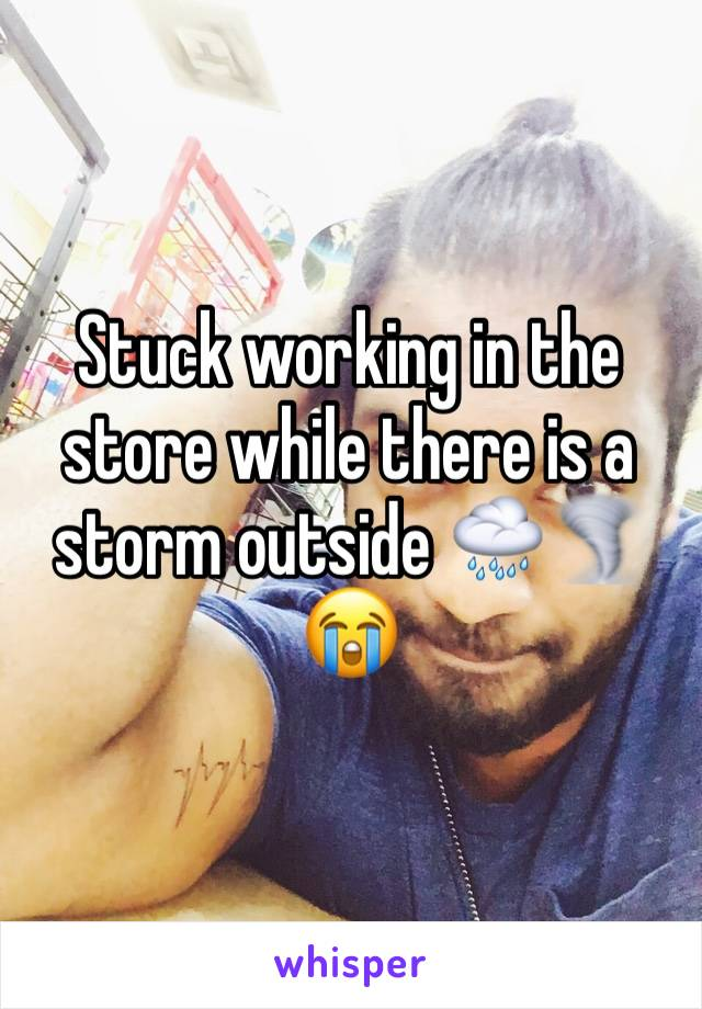 Stuck working in the store while there is a storm outside 🌧🌪😭