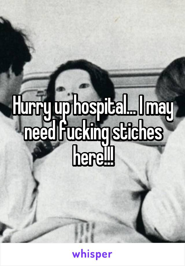 Hurry up hospital... I may need fucking stiches here!!!