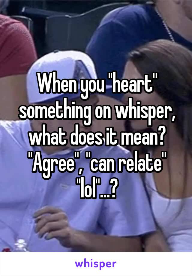 "When you ""heart"" something on whisper, what does it mean? ""Agree"", ""can relate"" ""lol""...?"