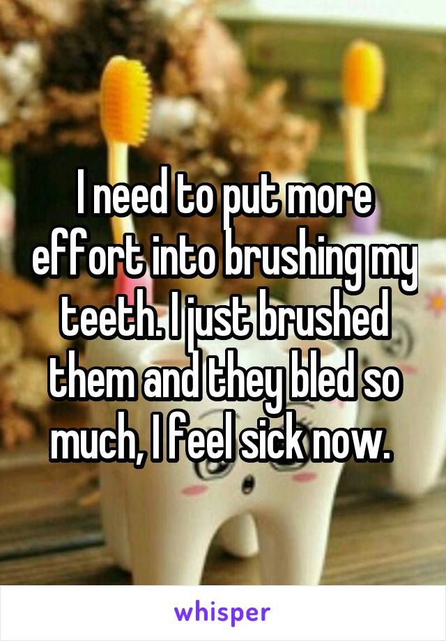 I need to put more effort into brushing my teeth. I just brushed them and they bled so much, I feel sick now.