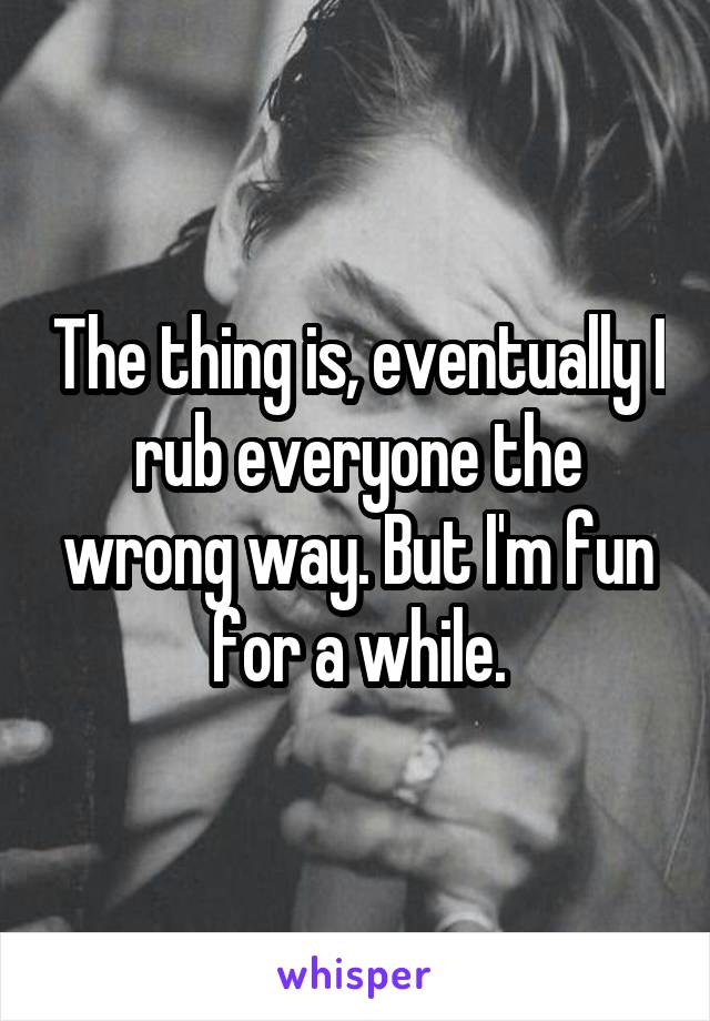 The thing is, eventually I rub everyone the wrong way. But I'm fun for a while.