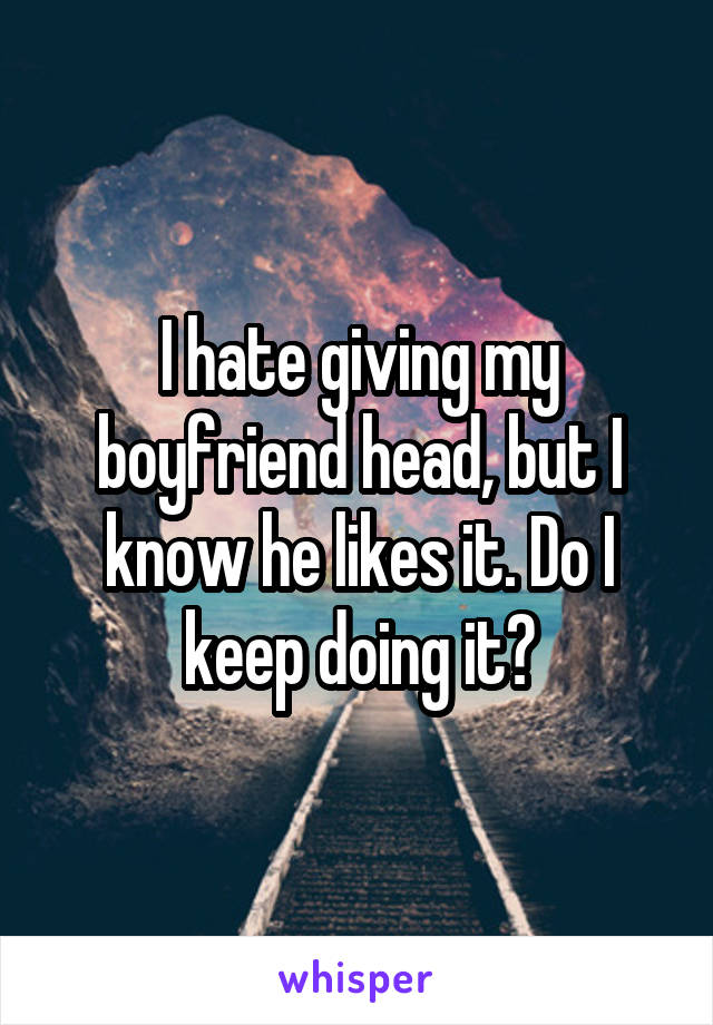 I hate giving my boyfriend head, but I know he likes it. Do I keep doing it?