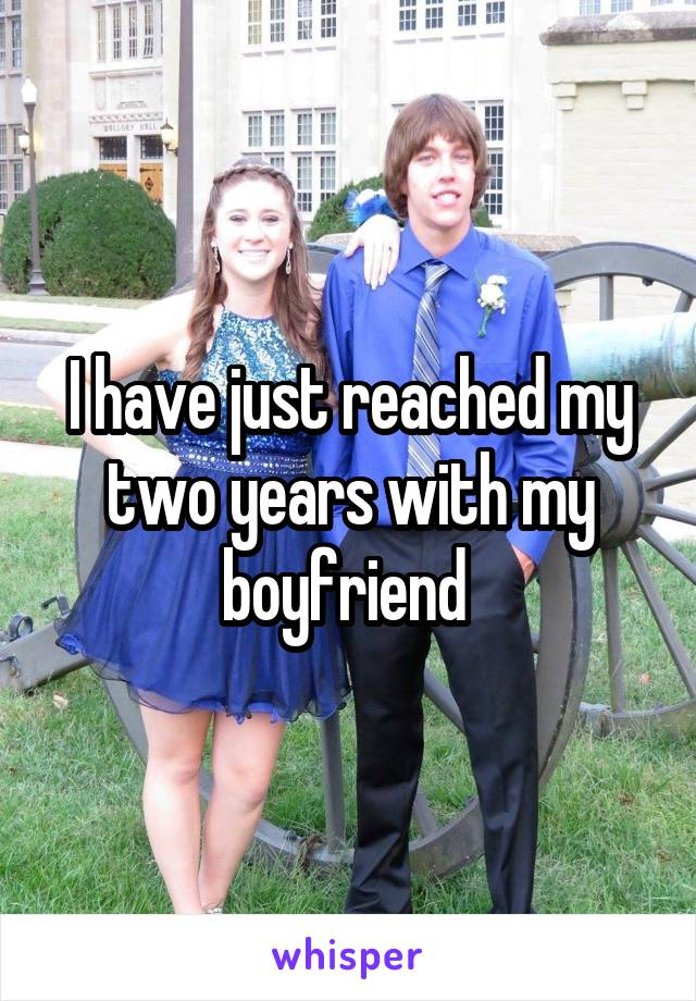 I have just reached my two years with my boyfriend