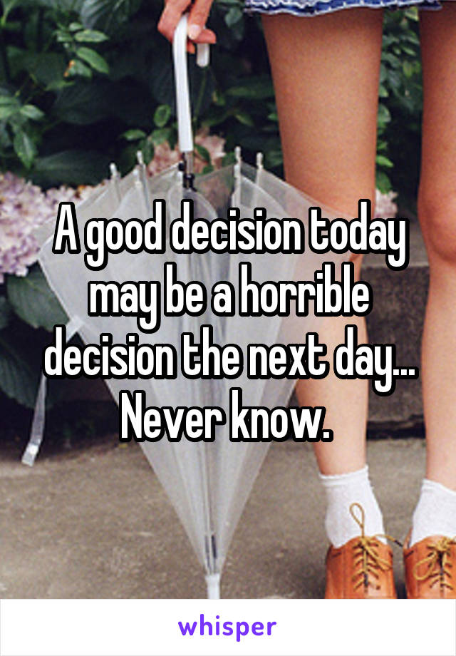 A good decision today may be a horrible decision the next day... Never know.