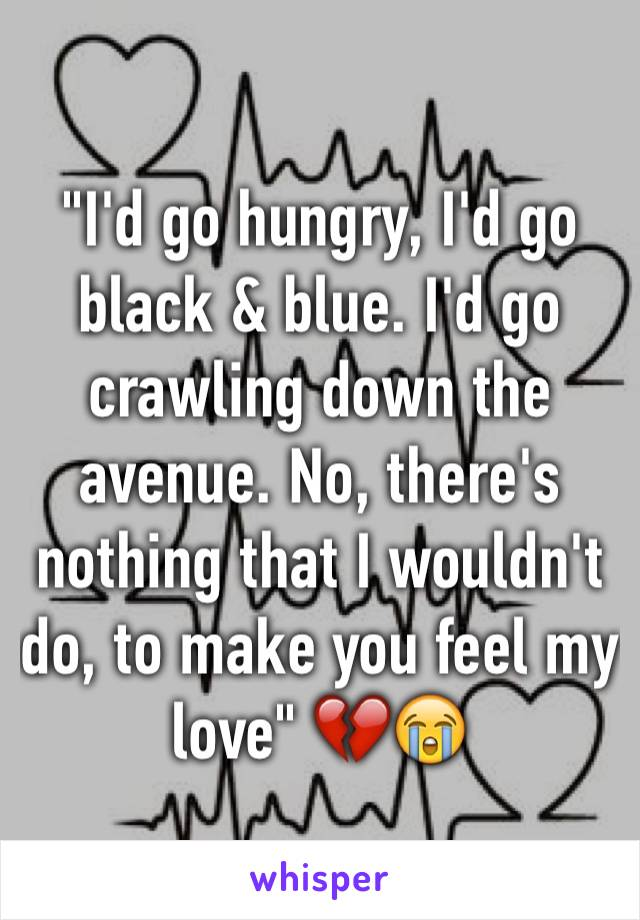 """""""I'd go hungry, I'd go black & blue. I'd go crawling down the avenue. No, there's nothing that I wouldn't do, to make you feel my love"""" 💔😭"""