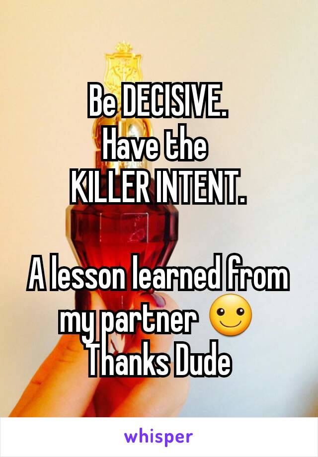 Be DECISIVE. Have the  KILLER INTENT.  A lesson learned from my partner ☺ Thanks Dude