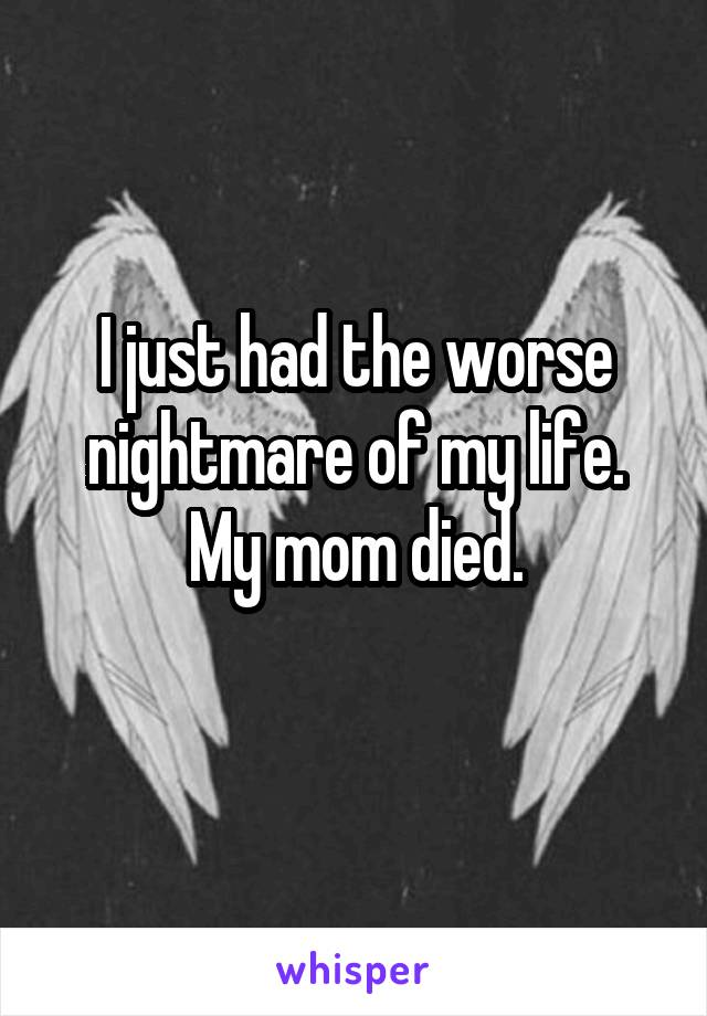 I just had the worse nightmare of my life. My mom died.