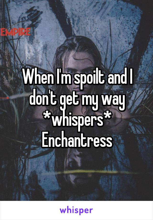 When I'm spoilt and I don't get my way *whispers* Enchantress