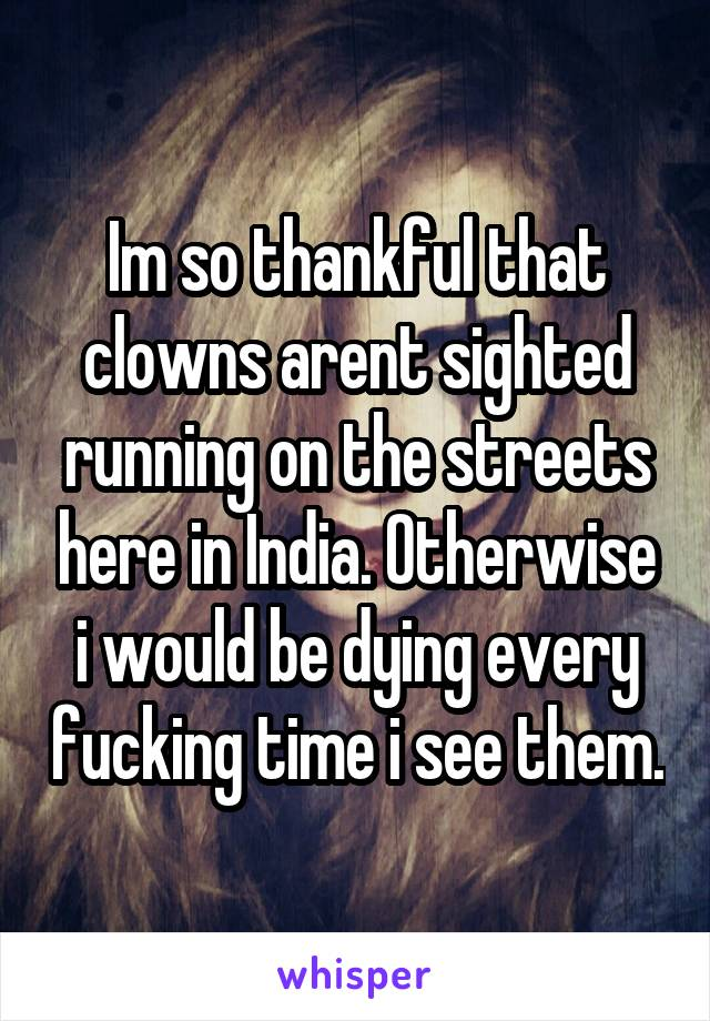 Im so thankful that clowns arent sighted running on the streets here in India. Otherwise i would be dying every fucking time i see them.