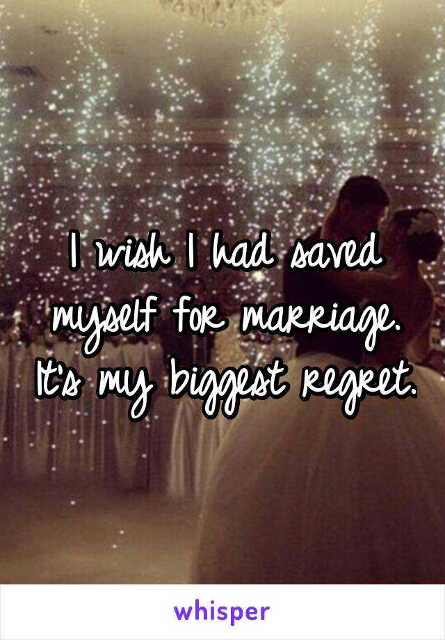 I wish I had saved myself for marriage. It's my biggest regret.