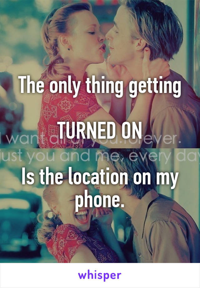 The only thing getting  TURNED ON  Is the location on my phone.
