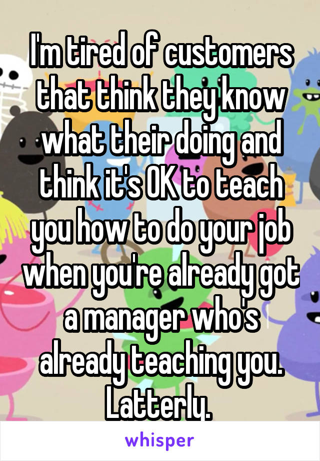 I'm tired of customers that think they know what their doing and think it's OK to teach you how to do your job when you're already got a manager who's already teaching you. Latterly.