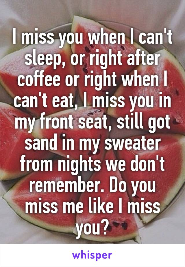 I miss you when I can't sleep, or right after coffee or right when I can't eat, I miss you in my front seat, still got sand in my sweater from nights we don't remember. Do you miss me like I miss you?