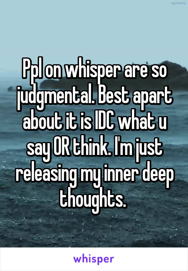 Ppl on whisper are so judgmental. Best apart about it is IDC what u say OR think. I'm just releasing my inner deep thoughts.