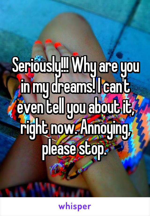 Seriously!!! Why are you in my dreams! I can't even tell you about it, right now. Annoying, please stop.